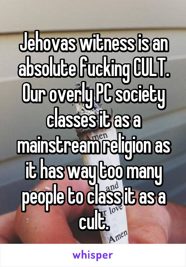 Jehovas witness is an absolute fucking CULT. Our overly PC society classes it as a mainstream religion as it has way too many people to class it as a cult.