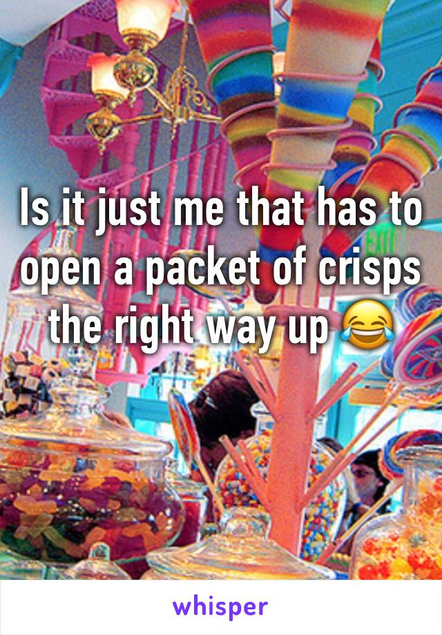 Is it just me that has to open a packet of crisps the right way up 😂