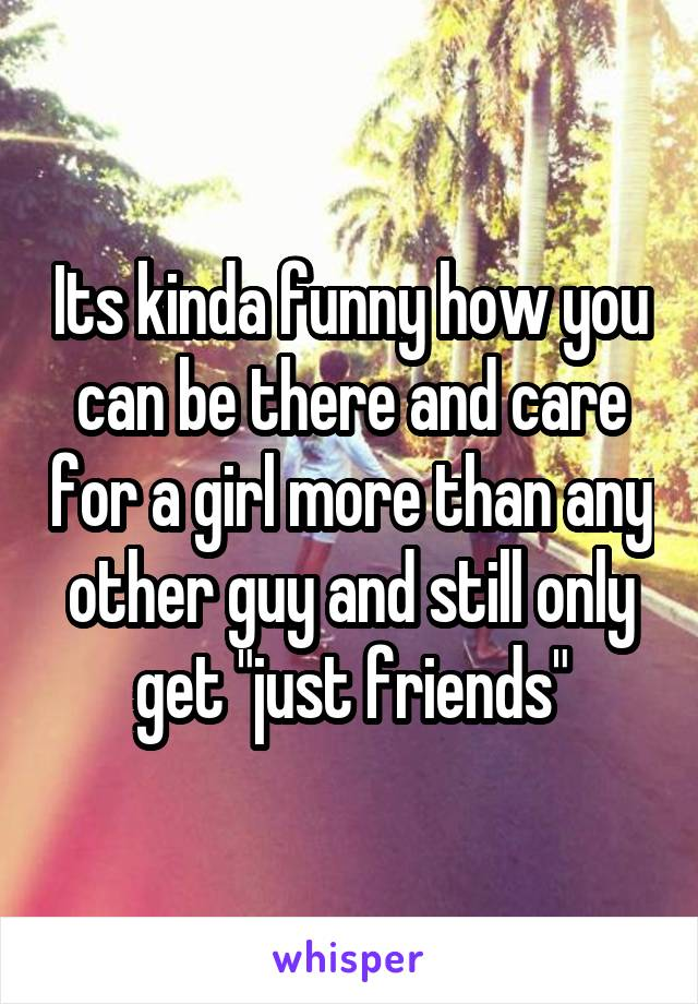 "Its kinda funny how you can be there and care for a girl more than any other guy and still only get ""just friends"""