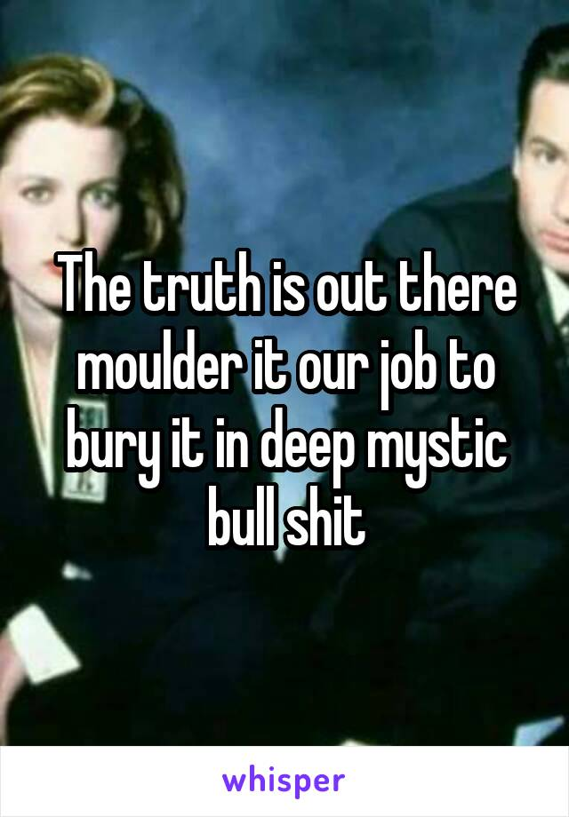 The truth is out there moulder it our job to bury it in deep mystic bull shit