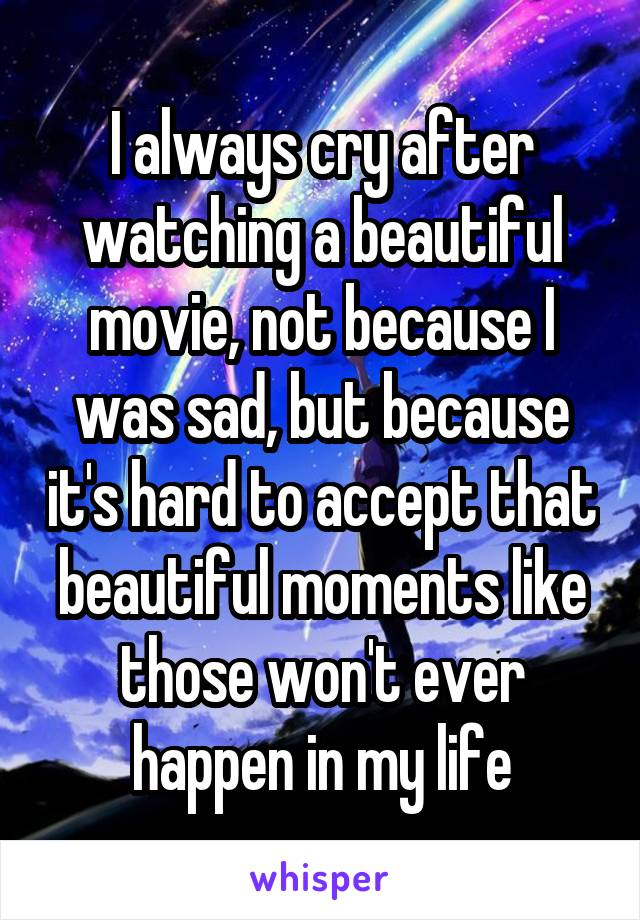 I always cry after watching a beautiful movie, not because I was sad, but because it's hard to accept that beautiful moments like those won't ever happen in my life