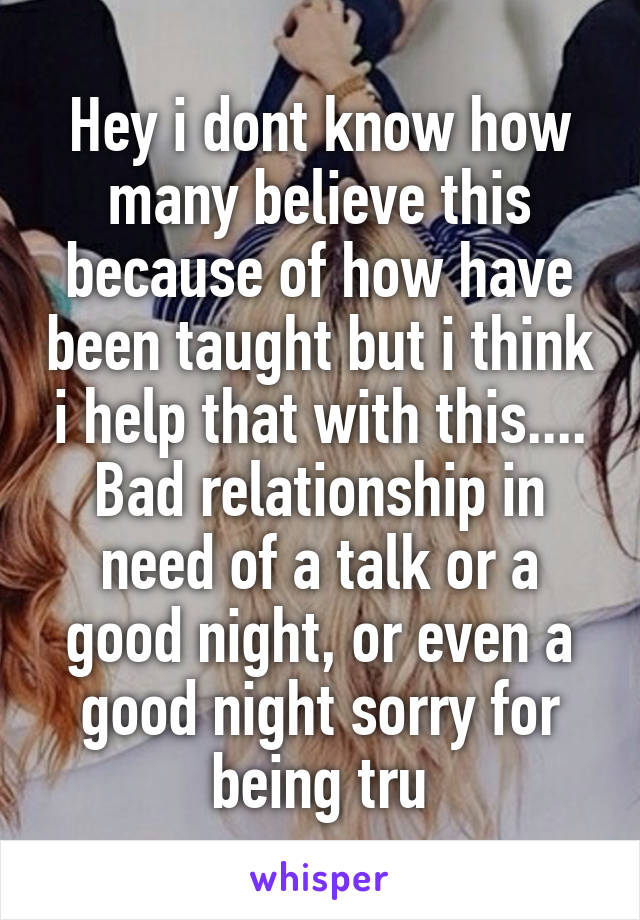 Hey i dont know how many believe this because of how have been taught but i think i help that with this.... Bad relationship in need of a talk or a good night, or even a good night sorry for being tru