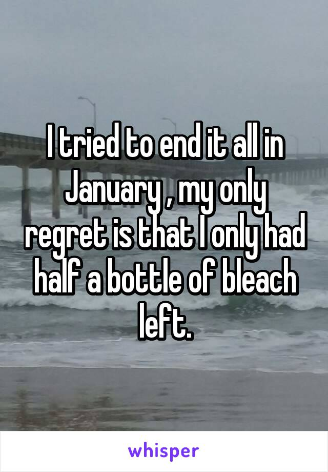 I tried to end it all in January , my only regret is that I only had half a bottle of bleach left.