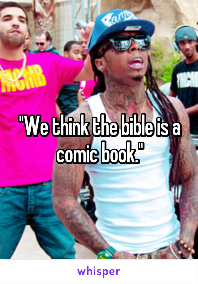 """We think the bible is a comic book."""