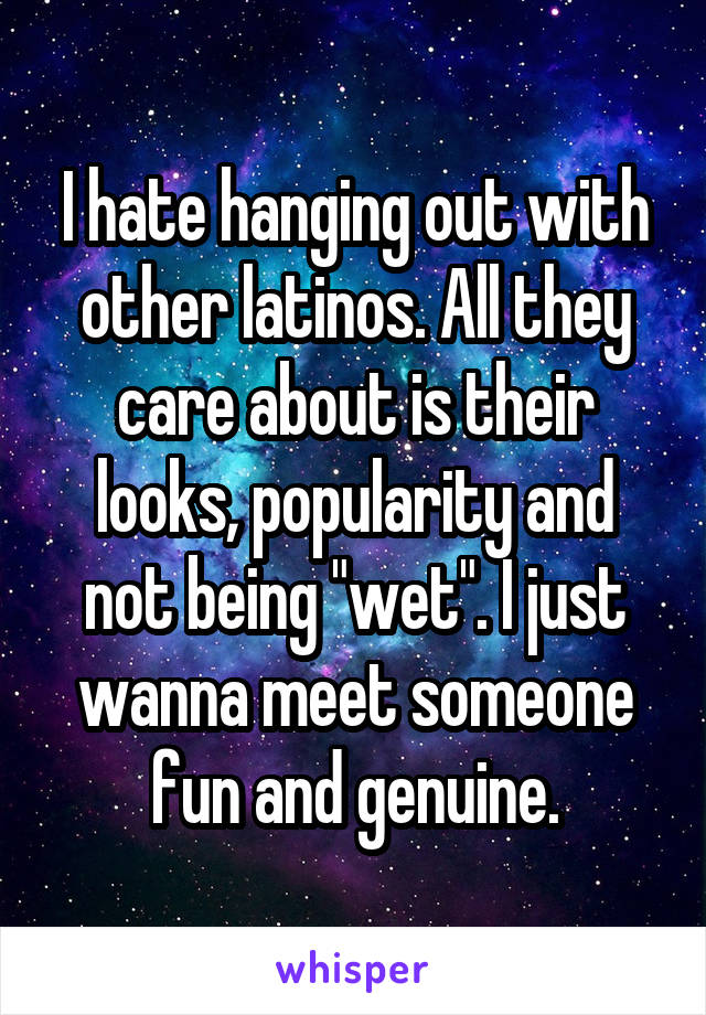 """I hate hanging out with other latinos. All they care about is their looks, popularity and not being """"wet"""". I just wanna meet someone fun and genuine."""