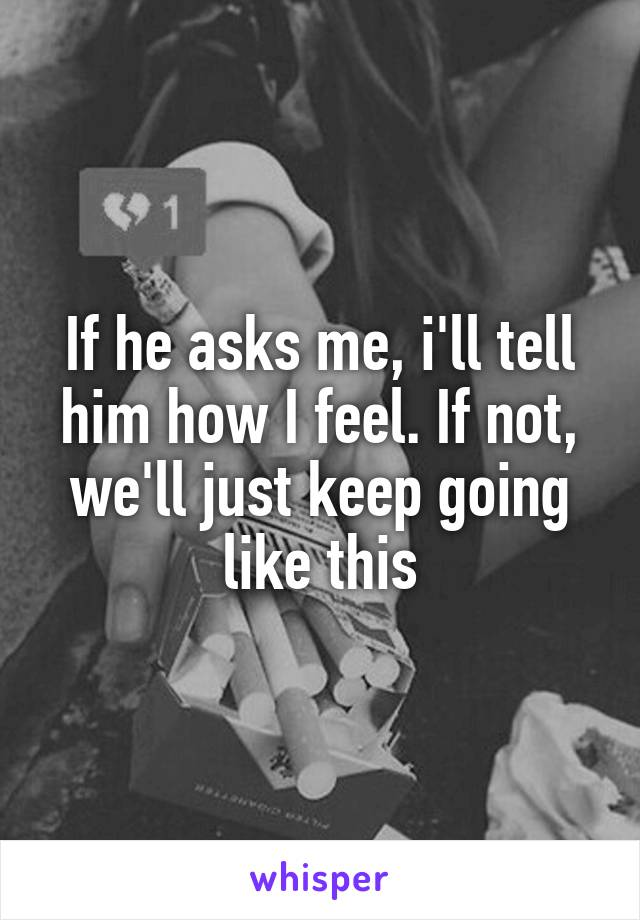 If he asks me, i'll tell him how I feel. If not, we'll just keep going like this