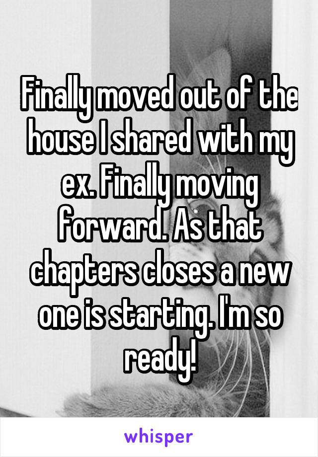 Finally moved out of the house I shared with my ex. Finally moving forward. As that chapters closes a new one is starting. I'm so ready!