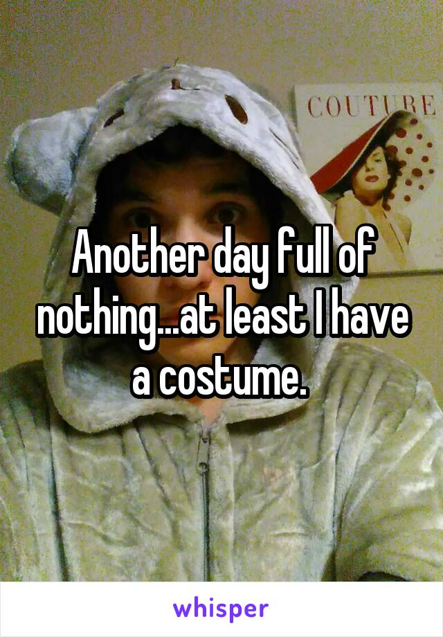 Another day full of nothing...at least I have a costume.