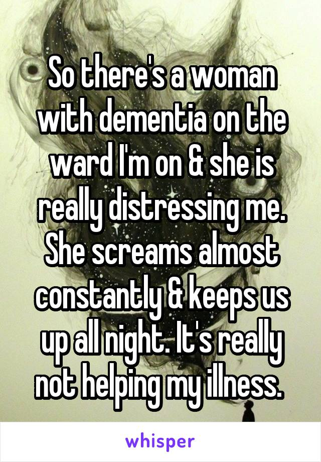 So there's a woman with dementia on the ward I'm on & she is really distressing me. She screams almost constantly & keeps us up all night. It's really not helping my illness.