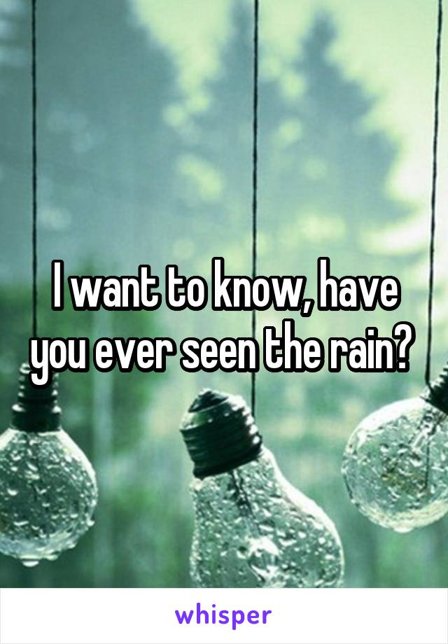 I want to know, have you ever seen the rain?