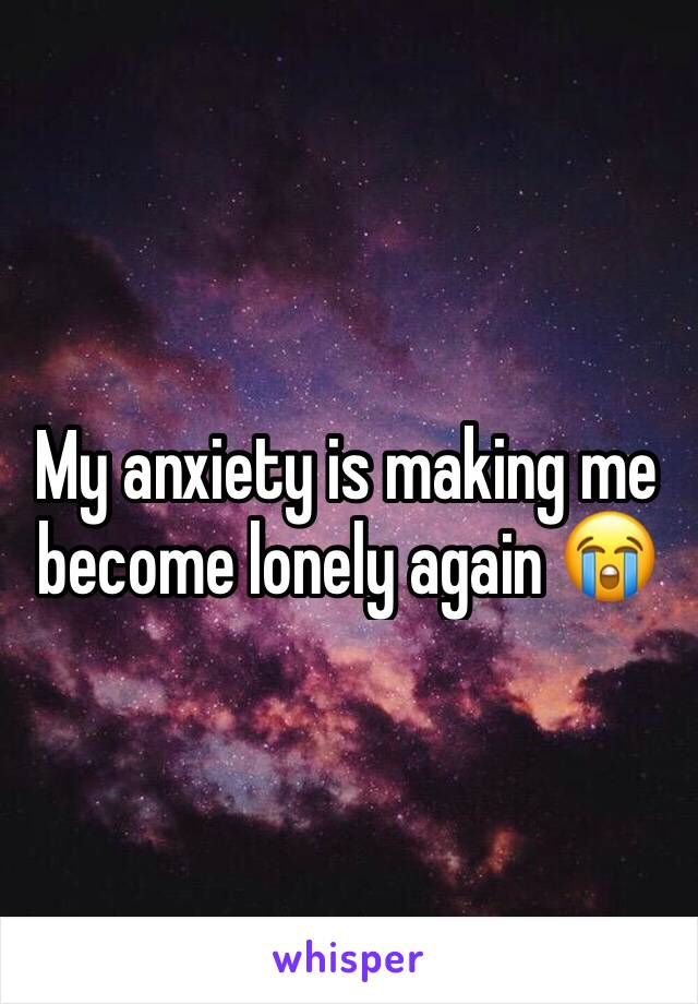 My anxiety is making me become lonely again 😭