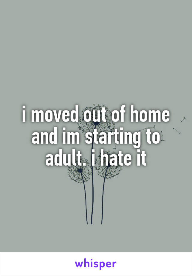 i moved out of home and im starting to adult. i hate it
