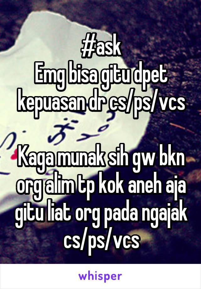 #ask Emg bisa gitu dpet kepuasan dr cs/ps/vcs  Kaga munak sih gw bkn org alim tp kok aneh aja gitu liat org pada ngajak cs/ps/vcs