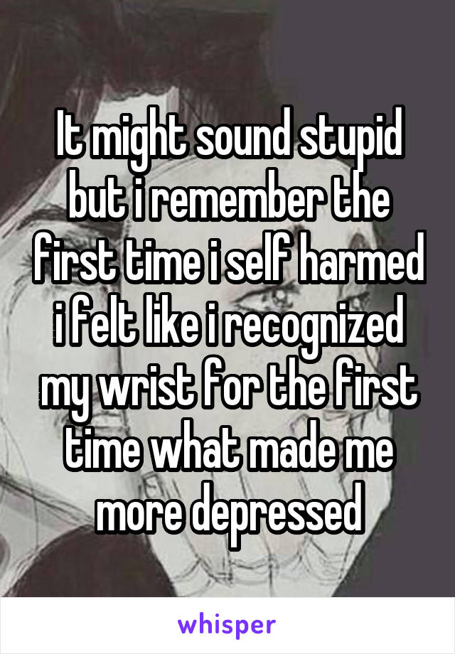 It might sound stupid but i remember the first time i self harmed i felt like i recognized my wrist for the first time what made me more depressed