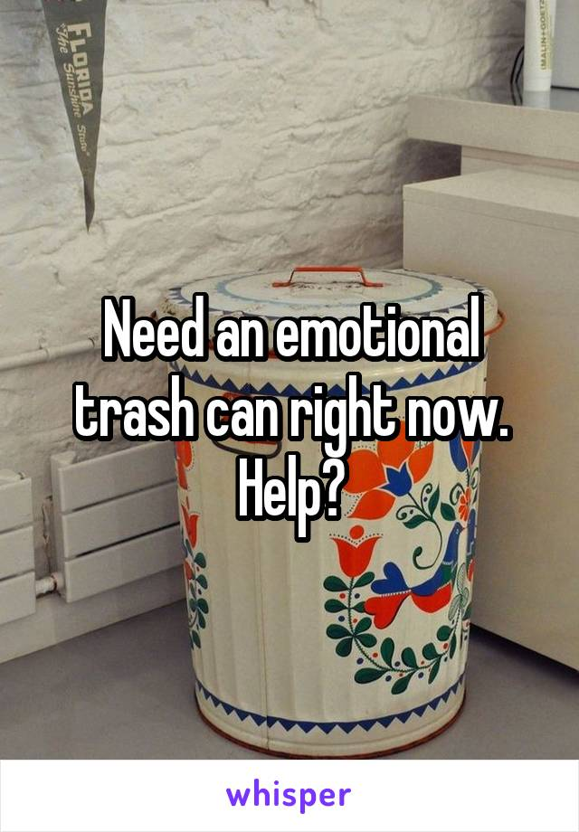 Need an emotional trash can right now. Help?