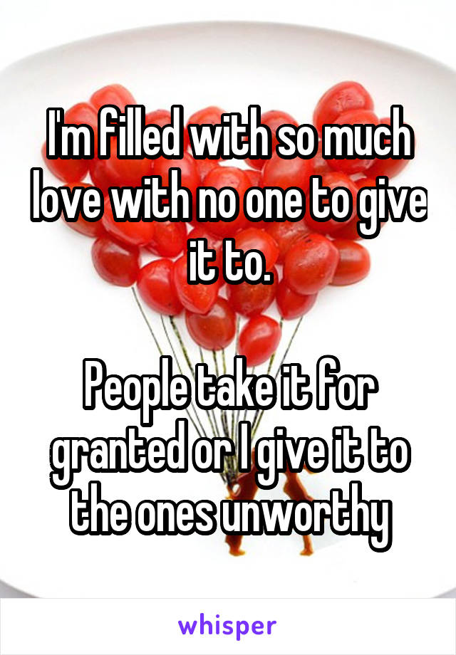 I'm filled with so much love with no one to give it to.  People take it for granted or I give it to the ones unworthy