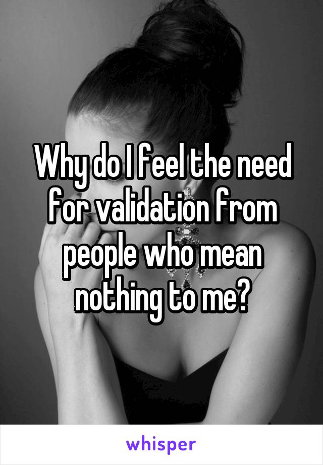 Why do I feel the need for validation from people who mean nothing to me?