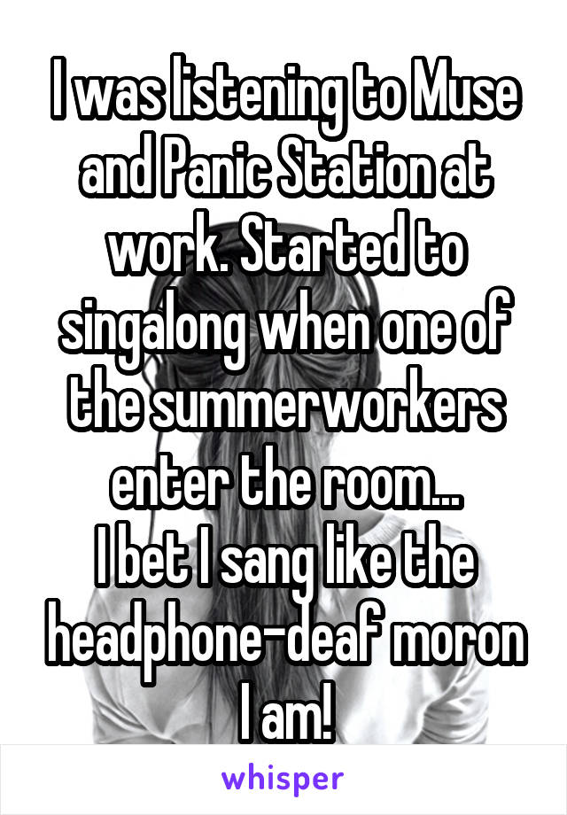 I was listening to Muse and Panic Station at work. Started to singalong when one of the summerworkers enter the room... I bet I sang like the headphone-deaf moron I am!