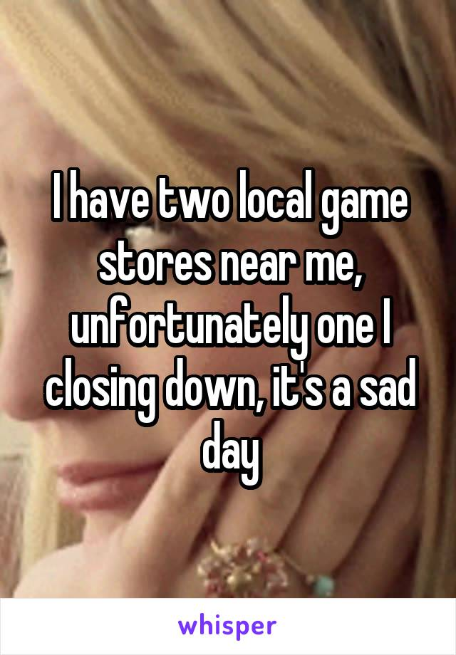 I have two local game stores near me, unfortunately one I closing down, it's a sad day