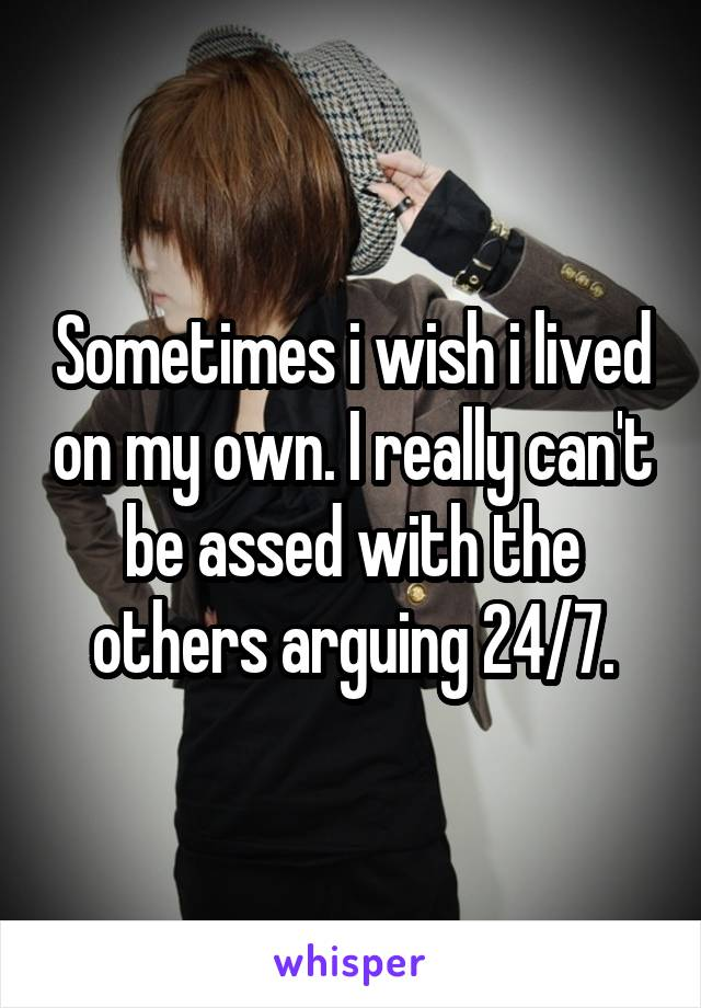 Sometimes i wish i lived on my own. I really can't be assed with the others arguing 24/7.