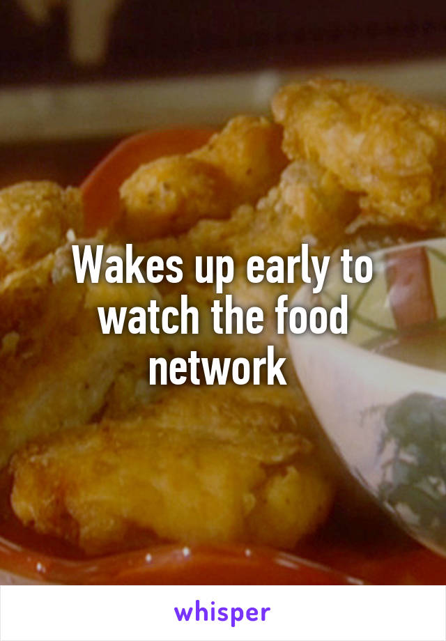 Wakes up early to watch the food network