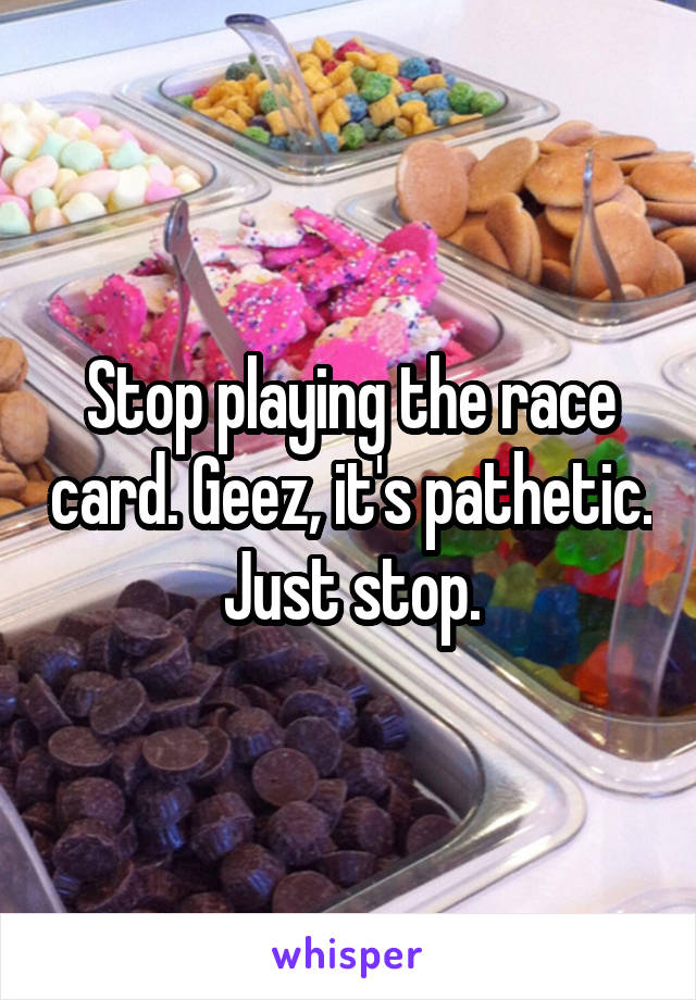 Stop playing the race card. Geez, it's pathetic. Just stop.