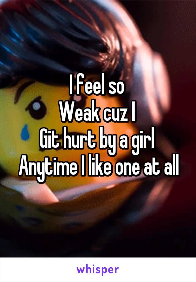 I feel so  Weak cuz I  Git hurt by a girl  Anytime I like one at all