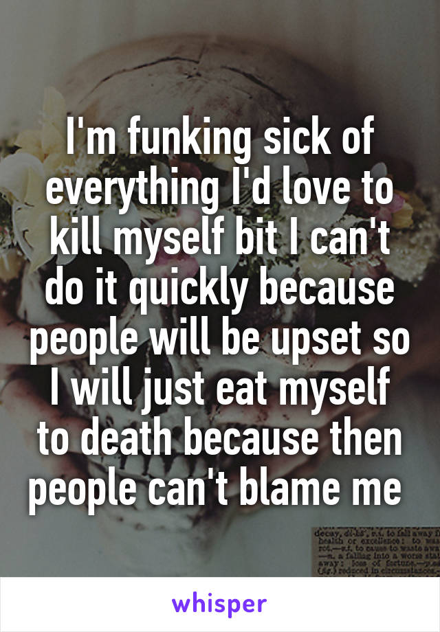 I'm funking sick of everything I'd love to kill myself bit I can't do it quickly because people will be upset so I will just eat myself to death because then people can't blame me