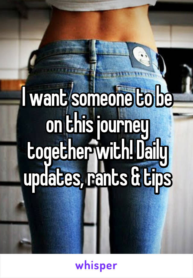 I want someone to be on this journey together with! Daily updates, rants & tips