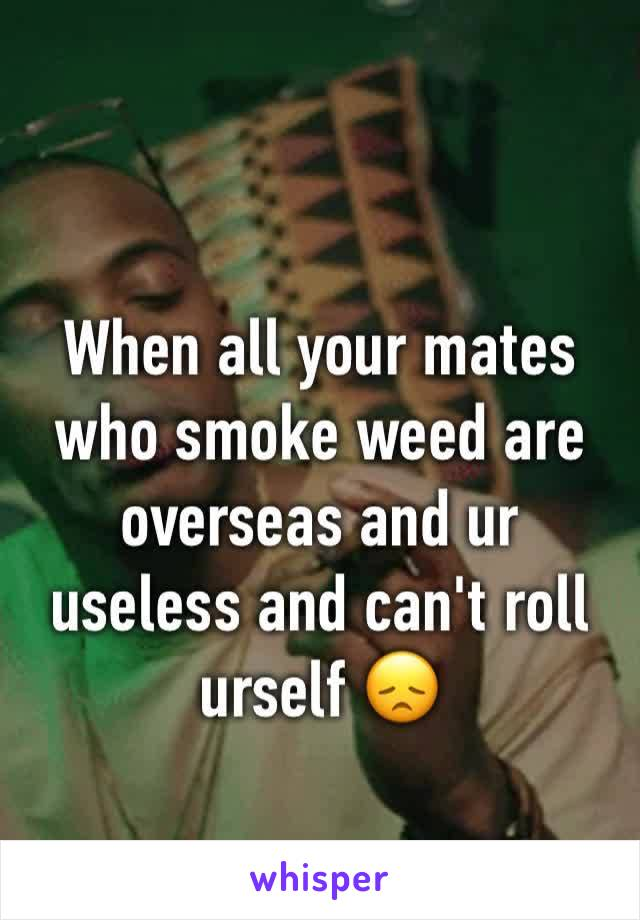 When all your mates who smoke weed are overseas and ur useless and can't roll urself 😞