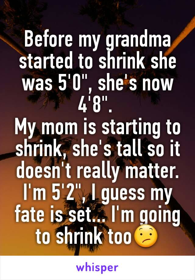 """Before my grandma started to shrink she was 5'0"""", she's now 4'8"""".  My mom is starting to shrink, she's tall so it doesn't really matter. I'm 5'2"""", I guess my fate is set... I'm going to shrink too😕"""