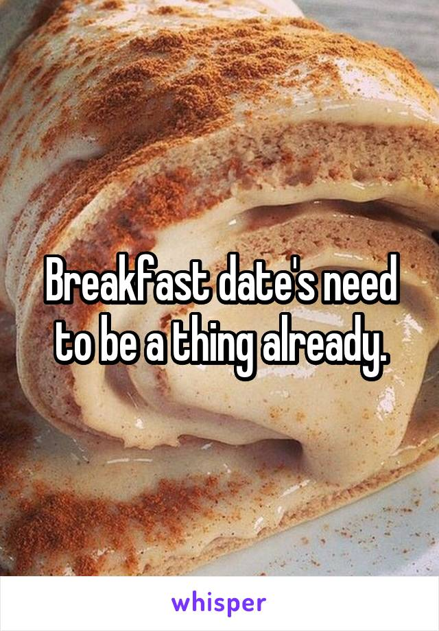 Breakfast date's need to be a thing already.