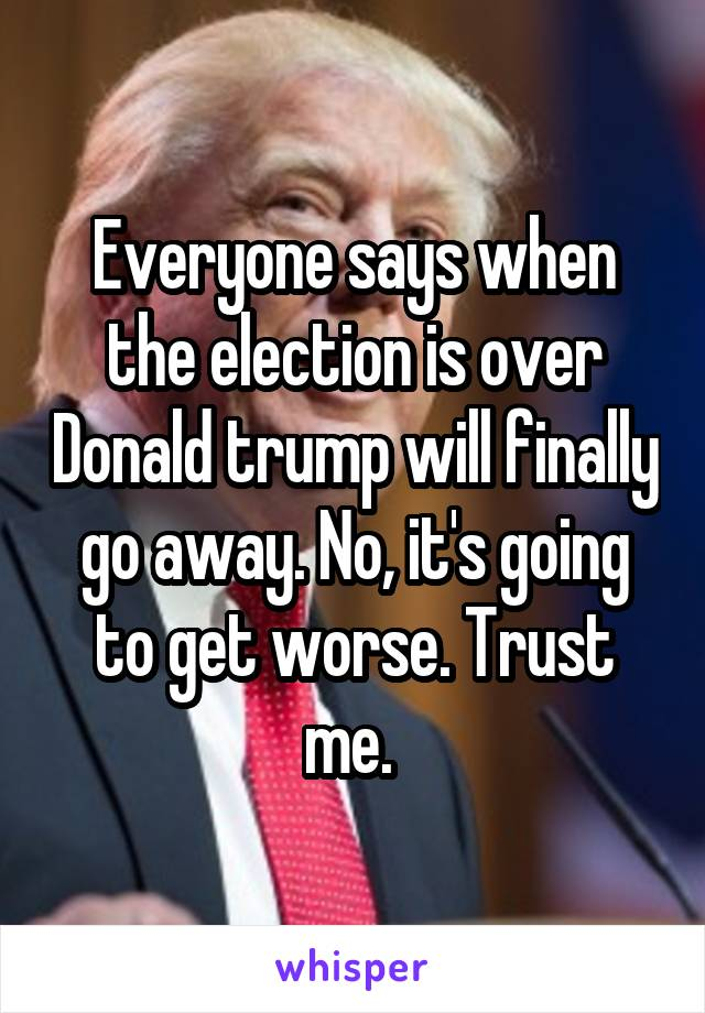 Everyone says when the election is over Donald trump will finally go away. No, it's going to get worse. Trust me.