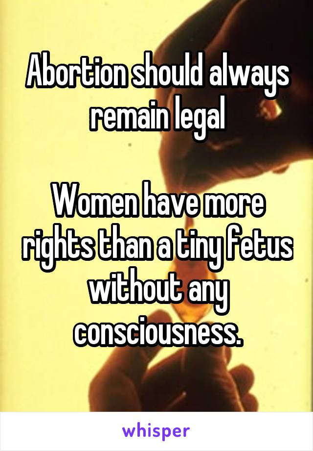 Abortion should always remain legal  Women have more rights than a tiny fetus without any consciousness.