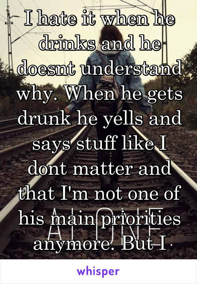 I hate it when he drinks and he doesnt understand why. When he gets drunk he yells and says stuff like I dont matter and that I'm not one of his main priorities anymore. But I know he loves me.