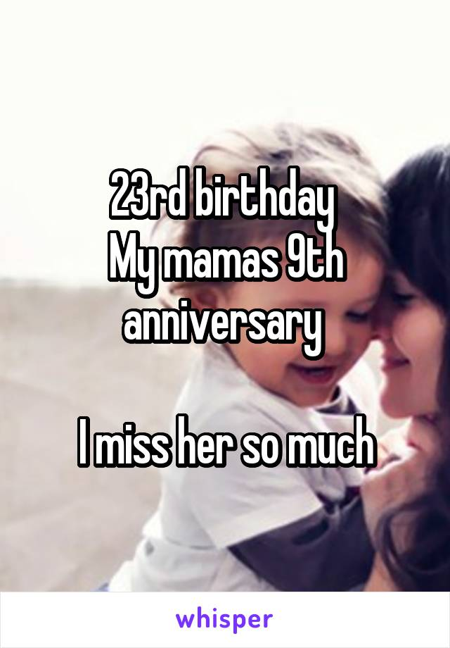 23rd birthday  My mamas 9th anniversary   I miss her so much