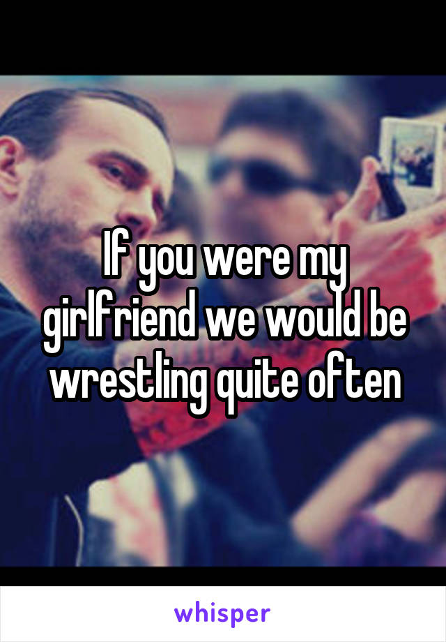 If you were my girlfriend we would be wrestling quite often