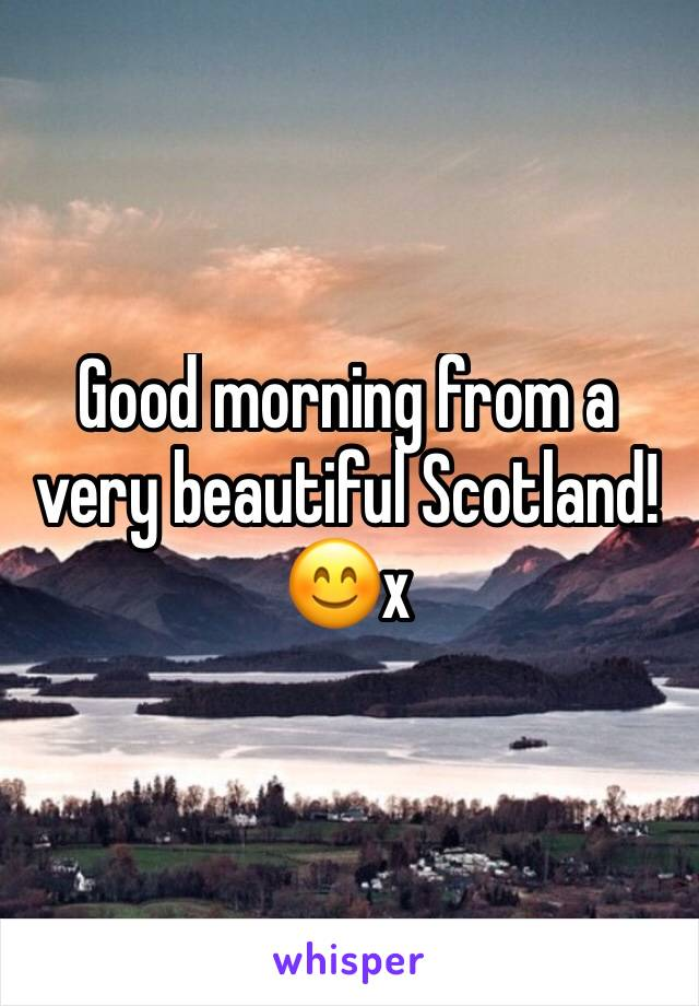 Good morning from a very beautiful Scotland!  😊x
