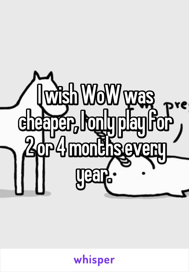 I wish WoW was cheaper, I only play for 2 or 4 months every year.
