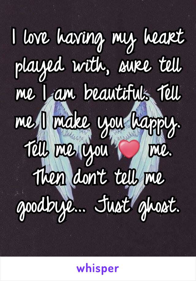 I love having my heart played with, sure tell me I am beautiful. Tell me I make you happy. Tell me you ❤ me. Then don't tell me goodbye... Just ghost.