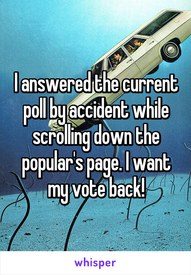 I answered the current poll by accident while scrolling down the popular's page. I want my vote back!