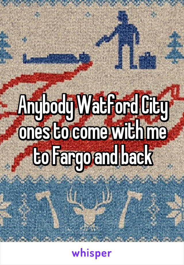 Anybody Watford City ones to come with me to Fargo and back