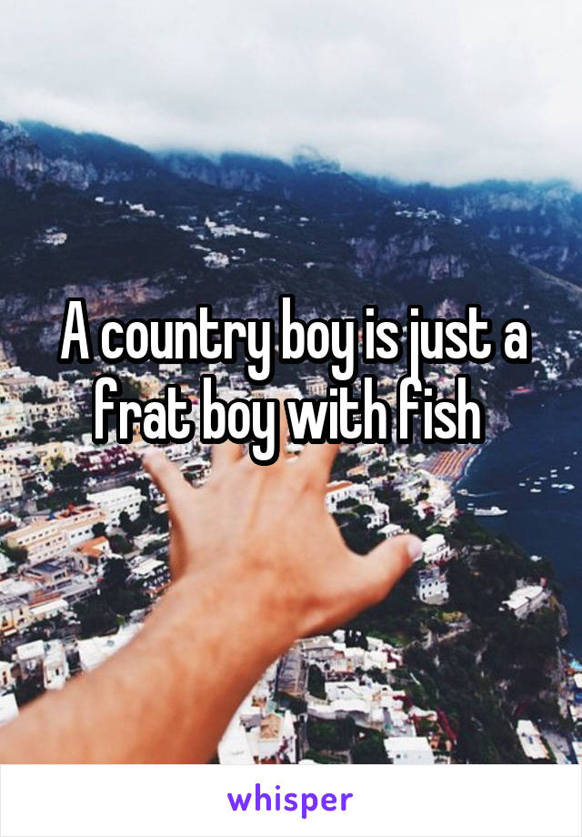 A country boy is just a frat boy with fish
