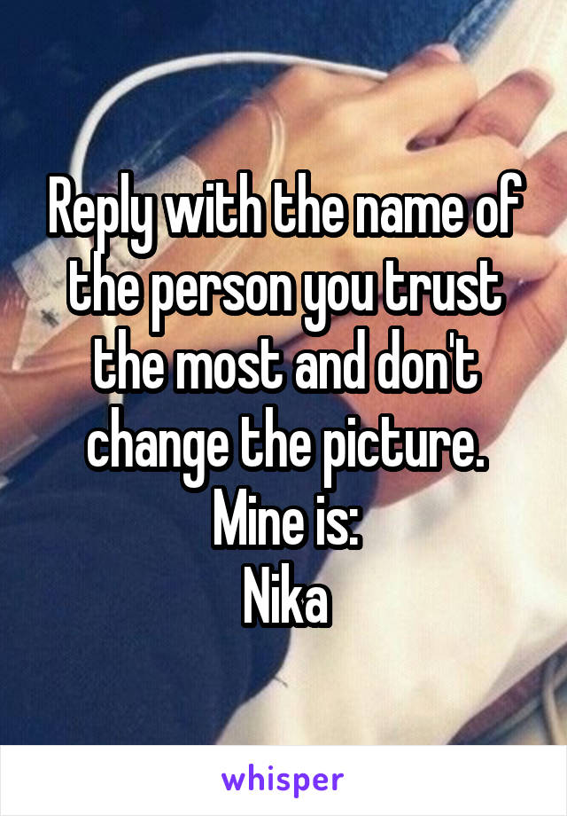 Reply with the name of the person you trust the most and don't change the picture. Mine is: Nika