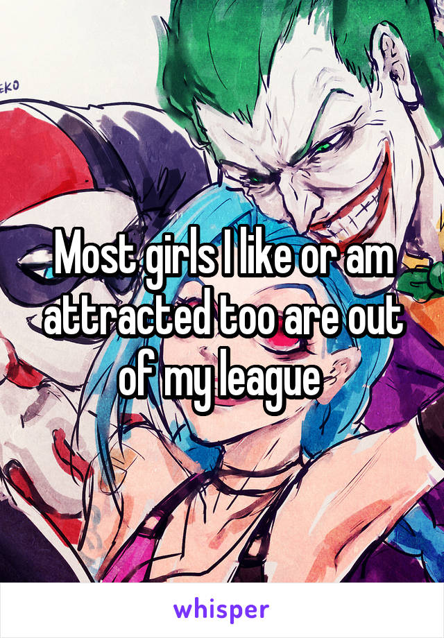 Most girls I like or am attracted too are out of my league