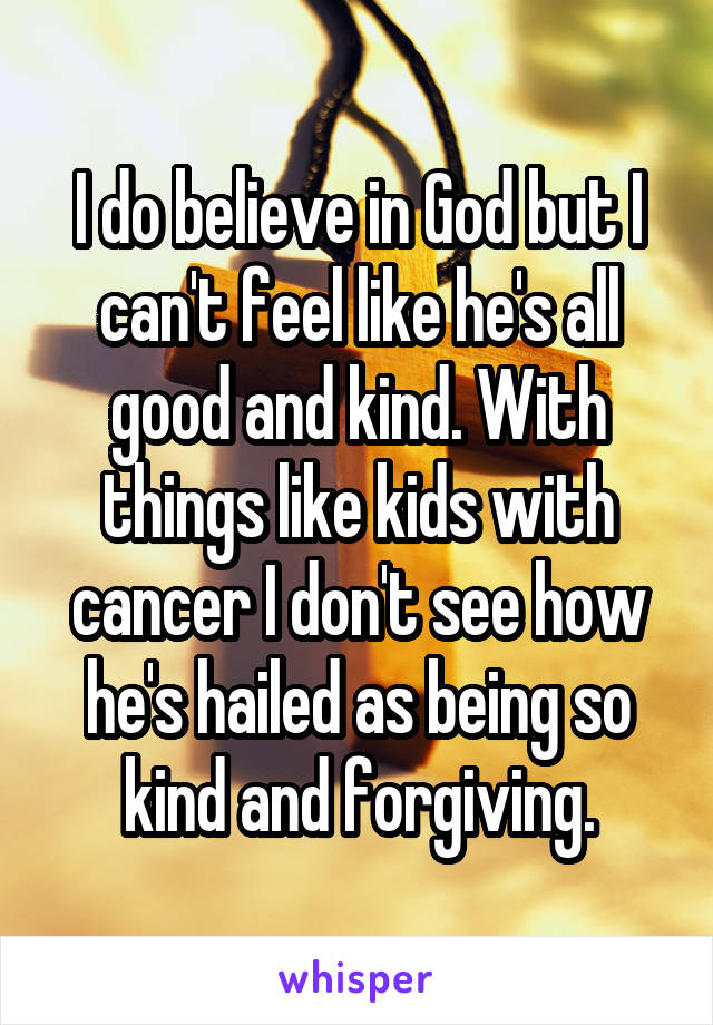 I do believe in God but I can't feel like he's all good and kind. With things like kids with cancer I don't see how he's hailed as being so kind and forgiving.