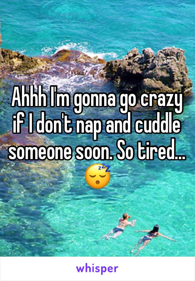 Ahhh I'm gonna go crazy if I don't nap and cuddle someone soon. So tired... 😴