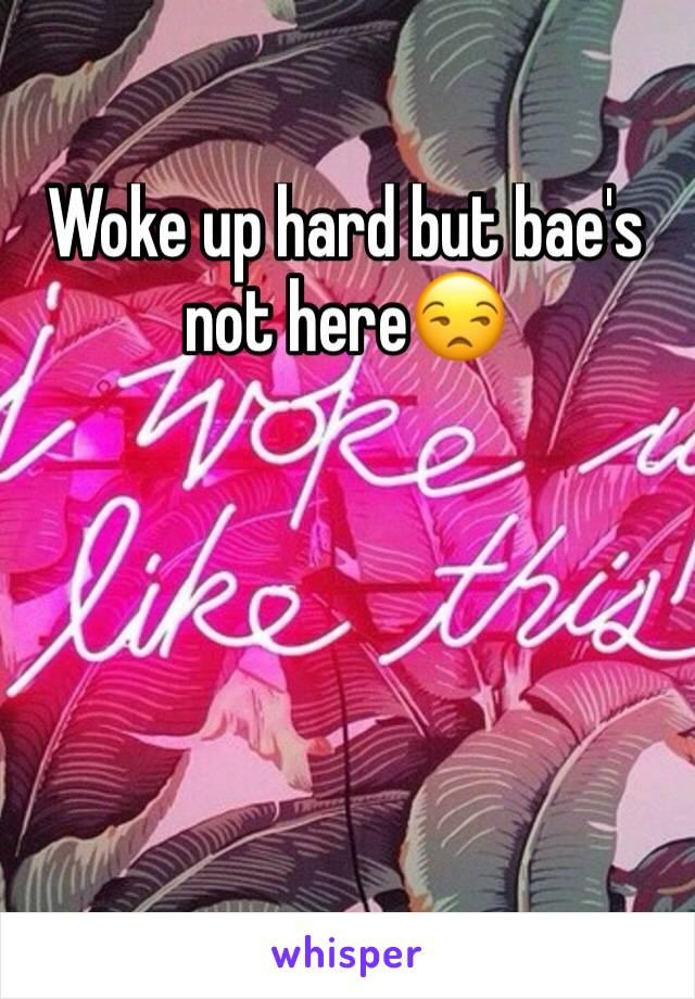 Woke up hard but bae's not here😒