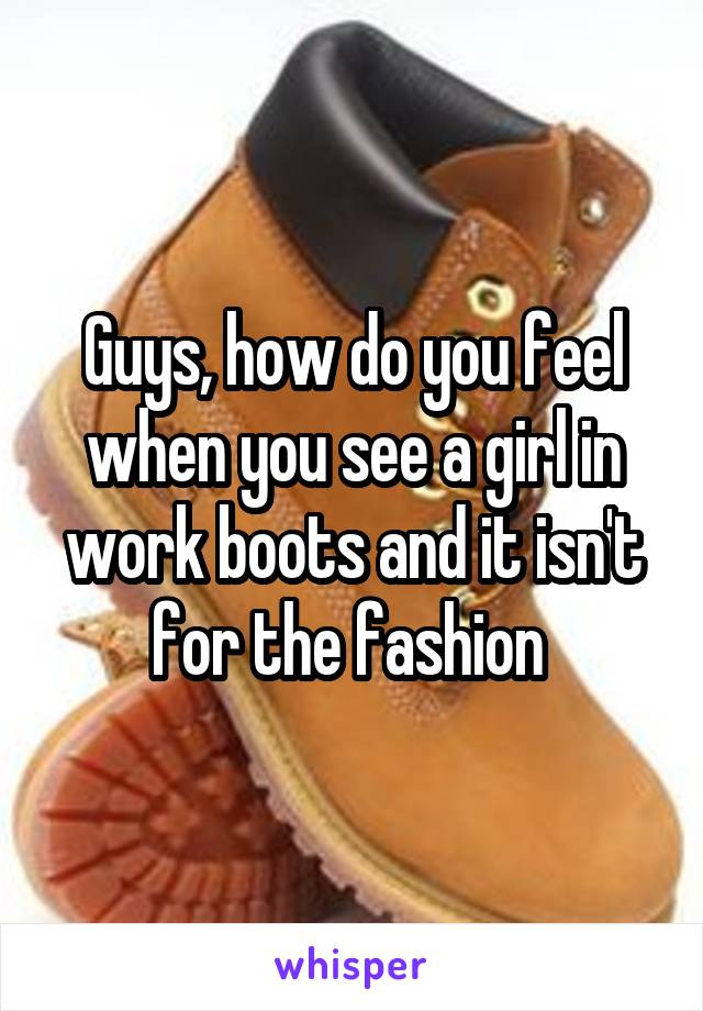 Guys, how do you feel when you see a girl in work boots and it isn't for the fashion