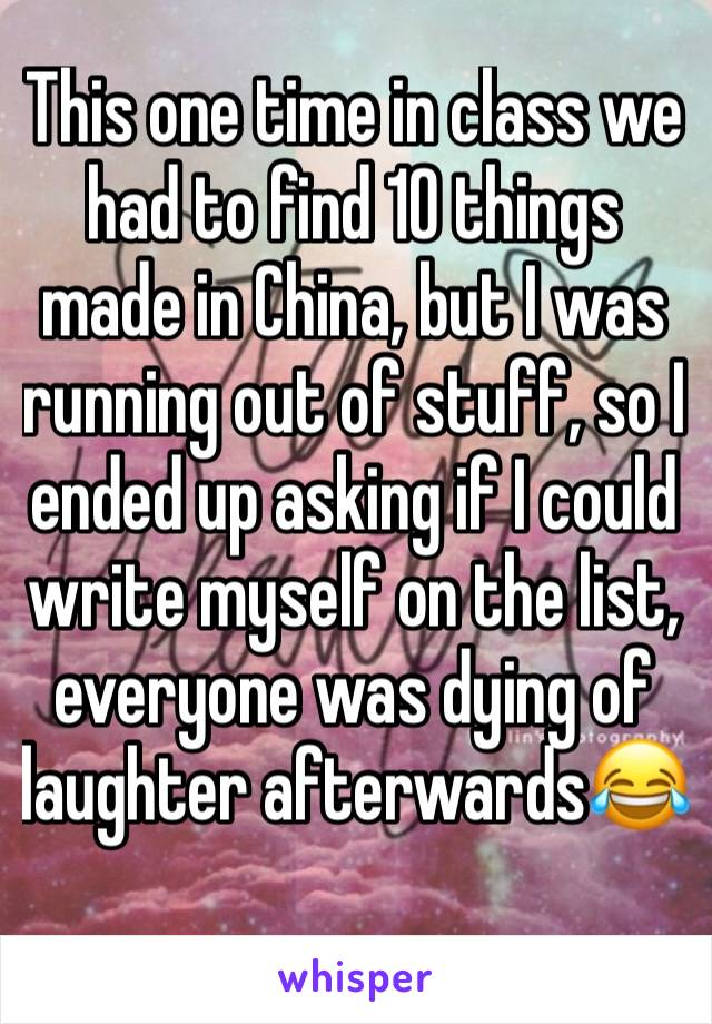 This one time in class we had to find 10 things made in China, but I was running out of stuff, so I ended up asking if I could write myself on the list, everyone was dying of laughter afterwards😂